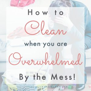 how to clean really messy house, overwhelmed by messy house, how to clean messy house when you don't know where to start