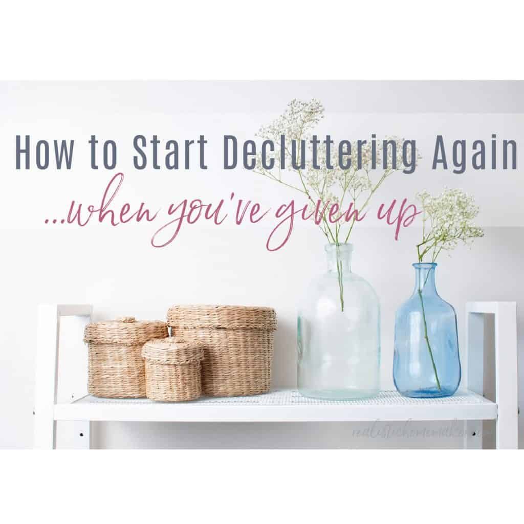 how to start decluttering again when given up, baskets and bottles on shelf with baby's breath