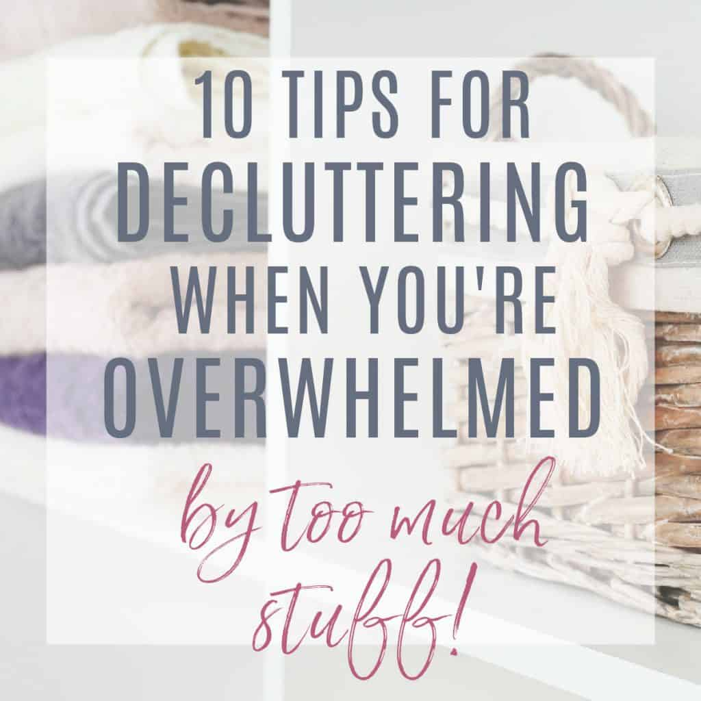 Stack of towels with basket text overlay 10 tips for decluttering when you are overwhelmed by too much stuff